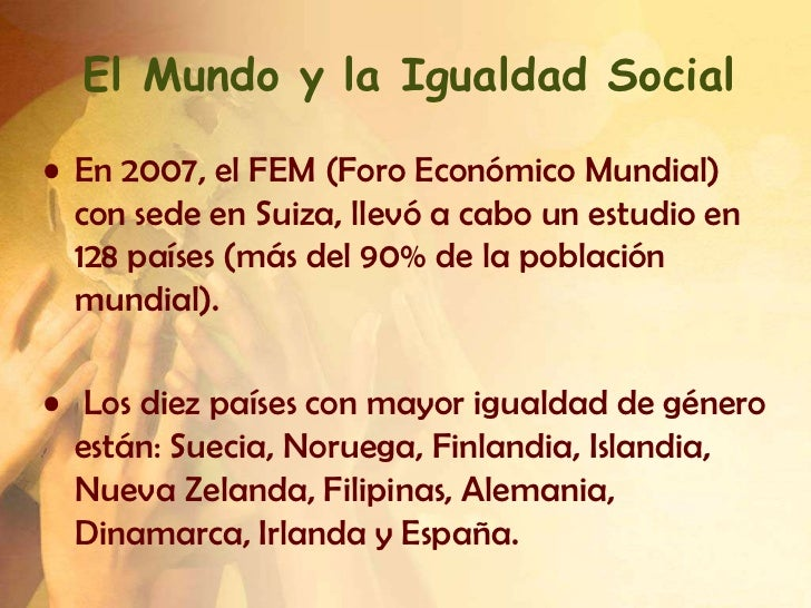 El Mundo y la Igualdad Social• En 2007, el FEM (Foro Económico Mundial)  con sede en Suiza, llevó a cabo un estudio en  12...