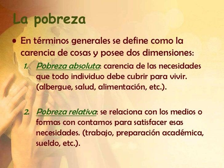 La pobreza• En términos generales se define como la  carencia de cosas y posee dos dimensiones:  1. Pobreza absoluta: care...
