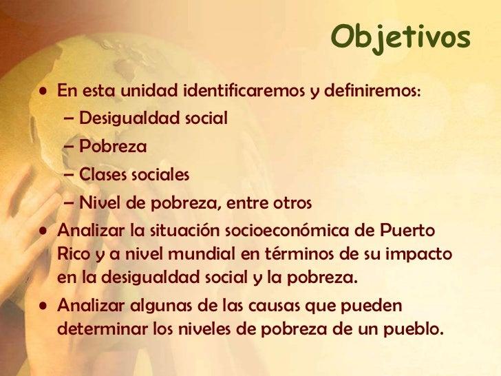 Objetivos• En esta unidad identificaremos y definiremos:   – Desigualdad social   – Pobreza   – Clases sociales   – Nivel ...