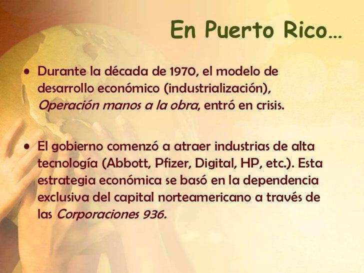 En Puerto Rico…• Durante la década de 1970, el modelo de  desarrollo económico (industrialización),  Operación manos a la ...