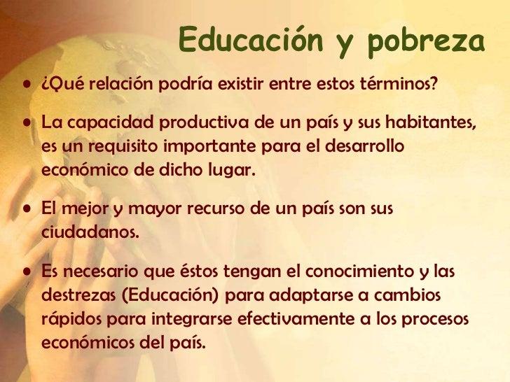 Educación y pobreza• ¿Qué relación podría existir entre estos términos?• La capacidad productiva de un país y sus habitant...