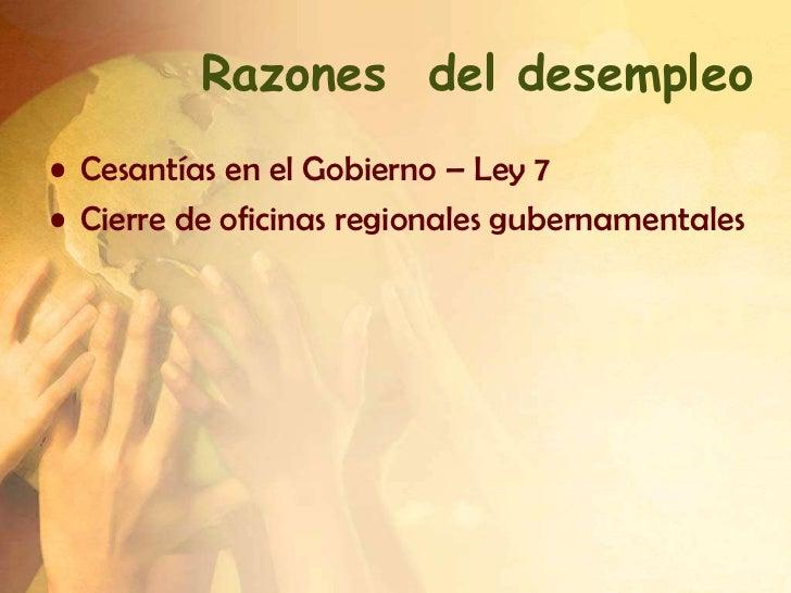 Razones del desempleo• Cesantías en el Gobierno – Ley 7• Cierre de oficinas regionales gubernamentales