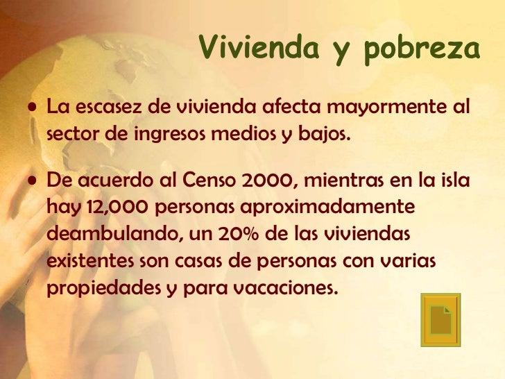 Vivienda y pobreza• La escasez de vivienda afecta mayormente al  sector de ingresos medios y bajos.• De acuerdo al Censo 2...