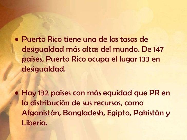 • Puerto Rico tiene una de las tasas de  desigualdad más altas del mundo. De 147  países, Puerto Rico ocupa el lugar 133 e...