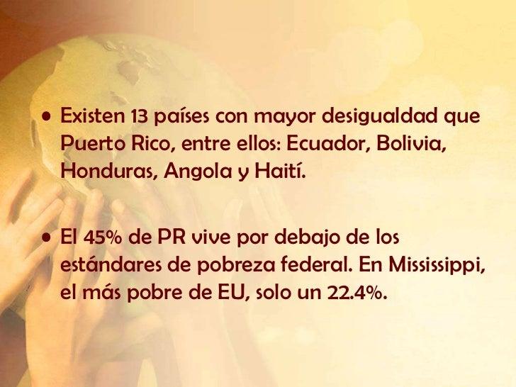 • Existen 13 países con mayor desigualdad que  Puerto Rico, entre ellos: Ecuador, Bolivia,  Honduras, Angola y Haití.• El ...
