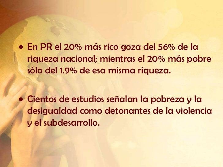 • En PR el 20% más rico goza del 56% de la  riqueza nacional; mientras el 20% más pobre  sólo del 1.9% de esa misma riquez...