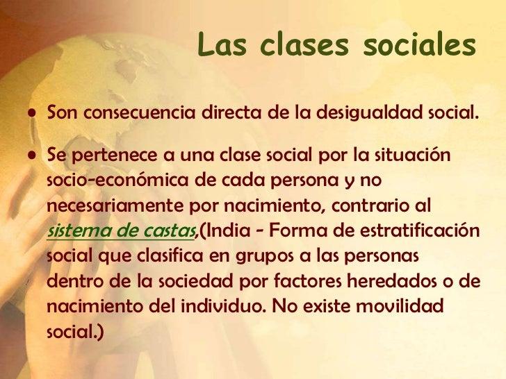 Las clases sociales• Son consecuencia directa de la desigualdad social.• Se pertenece a una clase social por la situación ...