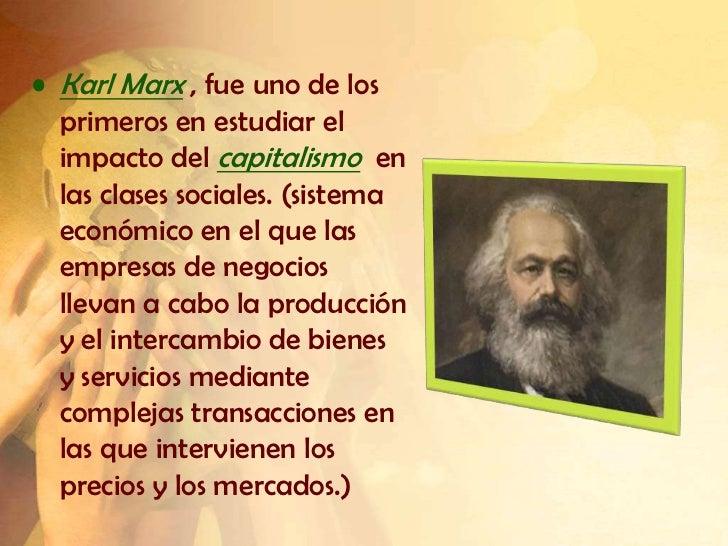 • Karl Marx , fue uno de los  primeros en estudiar el  impacto del capitalismo en  las clases sociales. (sistema  económic...