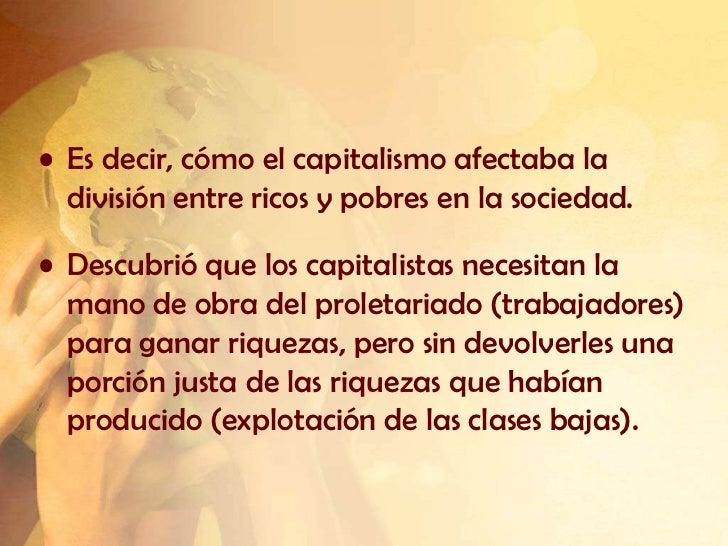 • Es decir, cómo el capitalismo afectaba la  división entre ricos y pobres en la sociedad.• Descubrió que los capitalistas...