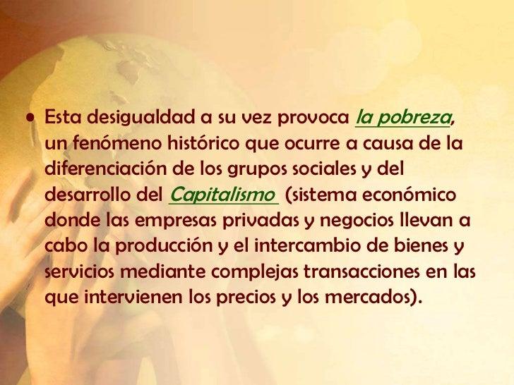• Esta desigualdad a su vez provoca la pobreza,  un fenómeno histórico que ocurre a causa de la  diferenciación de los gru...