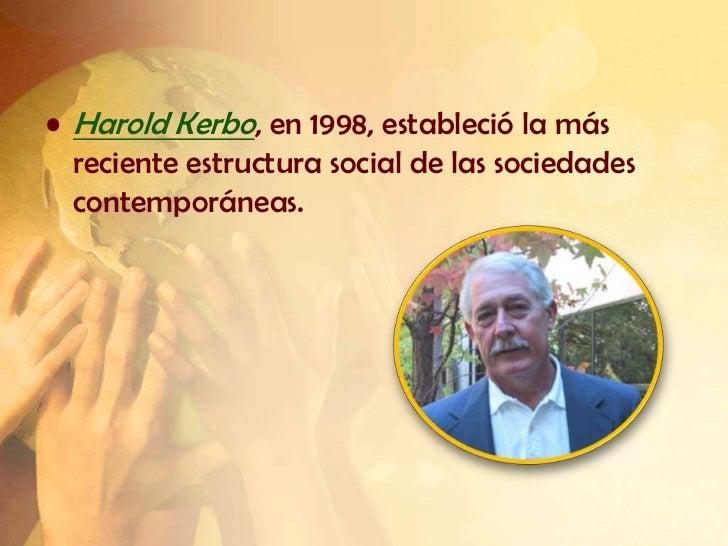 • Harold Kerbo, en 1998, estableció la más  reciente estructura social de las sociedades  contemporáneas.
