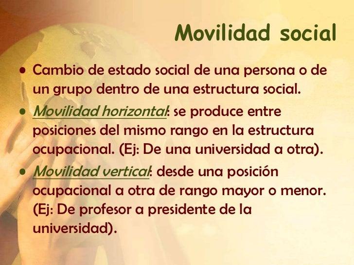 Movilidad social• Cambio de estado social de una persona o de  un grupo dentro de una estructura social.• Movilidad horizo...