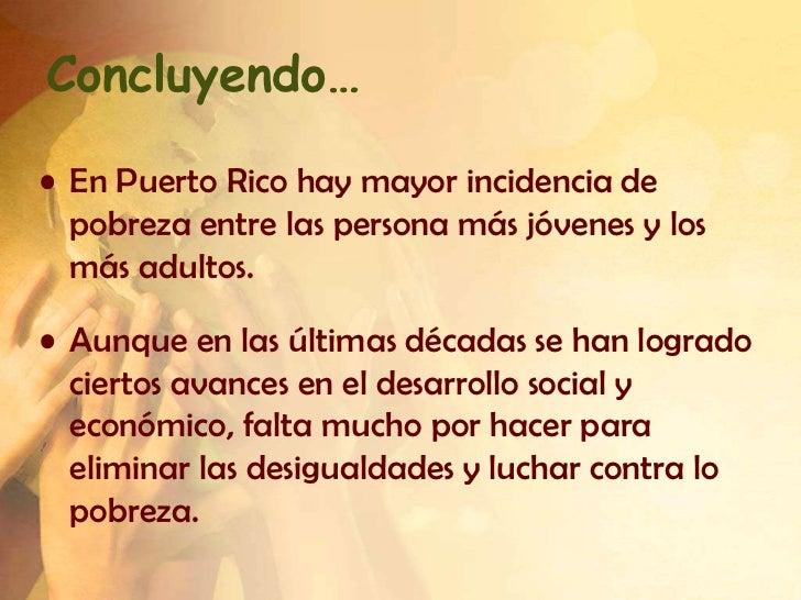 Concluyendo…• En Puerto Rico hay mayor incidencia de  pobreza entre las persona más jóvenes y los  más adultos.• Aunque en...