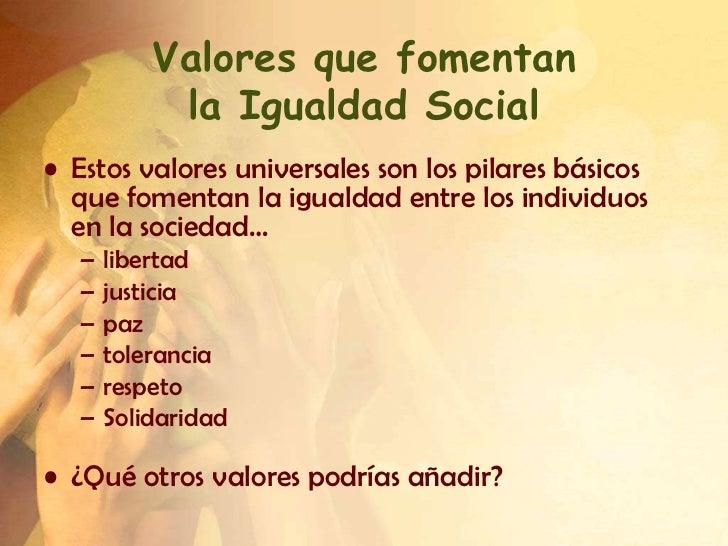 Valores que fomentan            la Igualdad Social• Estos valores universales son los pilares básicos  que fomentan la igu...