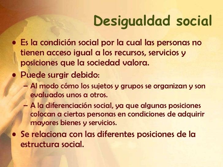 Desigualdad social• Es la condición social por la cual las personas no  tienen acceso igual a los recursos, servicios y  p...