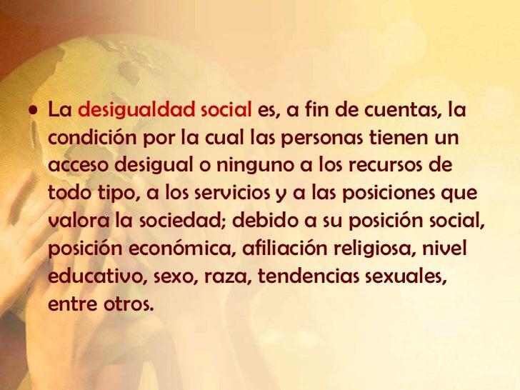 • La desigualdad social es, a fin de cuentas, la  condición por la cual las personas tienen un  acceso desigual o ninguno ...