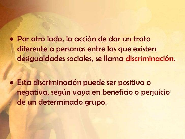• Por otro lado, la acción de dar un trato  diferente a personas entre las que existen  desigualdades sociales, se llama d...