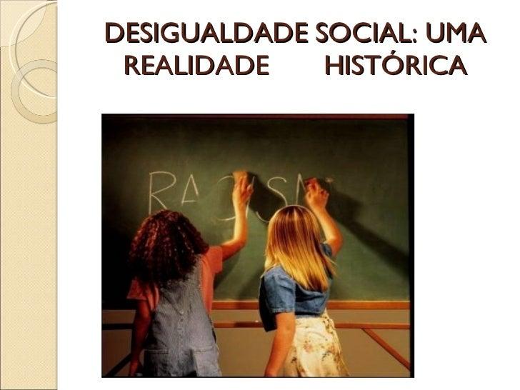 DESIGUALDADE SOCIAL: UMA REALIDADE  HISTÓRICA