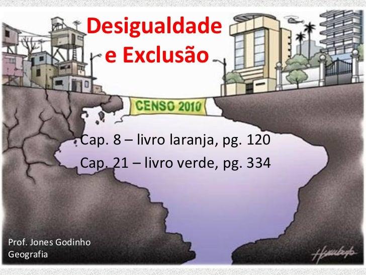Desigualdade                  e Exclusão                Cap. 8 – livro laranja, pg. 120                Cap. 21 – livro ver...