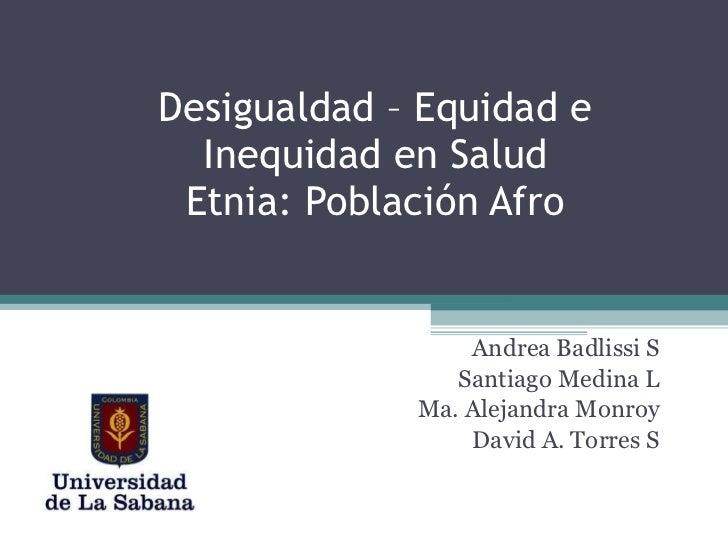 Desigualdad – Equidad e Inequidad en Salud Etnia: Población Afro Andrea Badlissi S Santiago Medina L Ma. Alejandra Monroy ...
