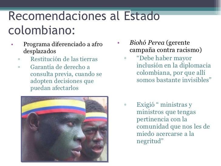 Recomendaciones al Estado colombiano: <ul><li>Programa diferenciado a afro desplazados </li></ul><ul><ul><li>Restitución d...