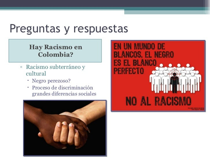 Preguntas y respuestas <ul><li>Hay Racismo en Colombia? </li></ul><ul><ul><li>Racismo subterráneo y cultural </li></ul></u...