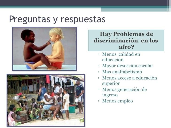 Preguntas y respuestas  <ul><li>Hay Problemas de discriminación  en los  afro? </li></ul><ul><ul><li>Menos  calidad en edu...