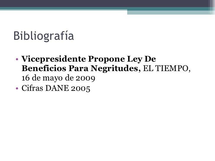 Bibliografía  <ul><li>Vicepresidente Propone Ley De Beneficios Para Negritudes,  EL TIEMPO,  16 de mayo de 2009 </li></ul>...