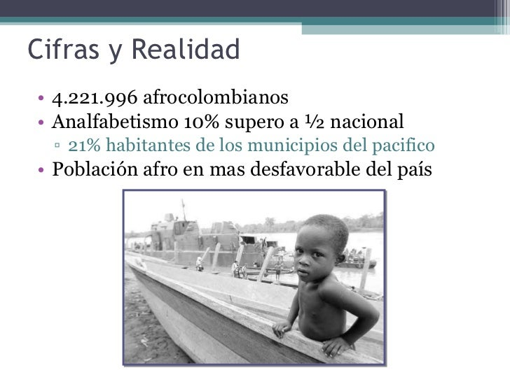 Cifras y Realidad  <ul><li>4.221.996 afrocolombianos  </li></ul><ul><li>Analfabetismo 10% supero a ½ nacional </li></ul><u...