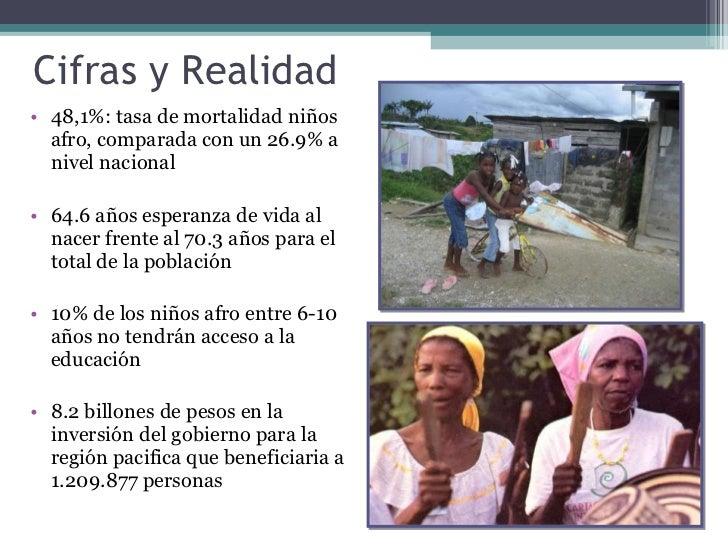 Cifras y Realidad  <ul><li>48,1%: tasa de mortalidad niños afro, comparada con un 26.9% a nivel nacional </li></ul><ul><li...