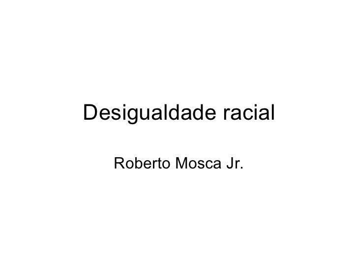 Desigualdade racial Roberto Mosca Jr.