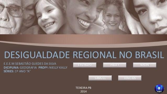DESIGUALDADE REGIONAL NO BRASIL  E.E.E.M SEBASTIÃO GUEDES DA SILVA  DICIPLINA: GEOGRAFIA PROFª: NIELLY KALLY  SÉRIES: 1º A...