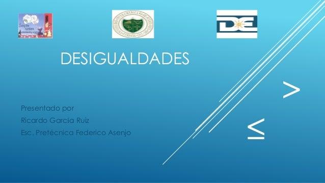 DESIGUALDADES Presentado por Ricardo García Ruiz Esc. Pretécnica Federico Asenjo ≤ >