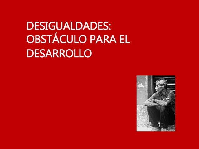 DESIGUALDADES: OBSTÁCULO PARA EL DESARROLLO