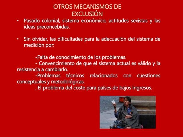 OTROS MECANISMOS DE EXCLUSIÓN • Pasado colonial, sistema económico, actitudes sexistas y las ideas preconcebidas. • Sin ol...
