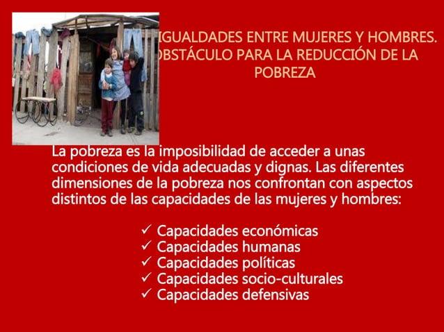 DESIGUALDADES ENTRE MUJERES Y HOMBRES. OBSTÁCULO PARA LA REDUCCIÓN DE LA POBREZA La pobreza es la imposibilidad de acceder...
