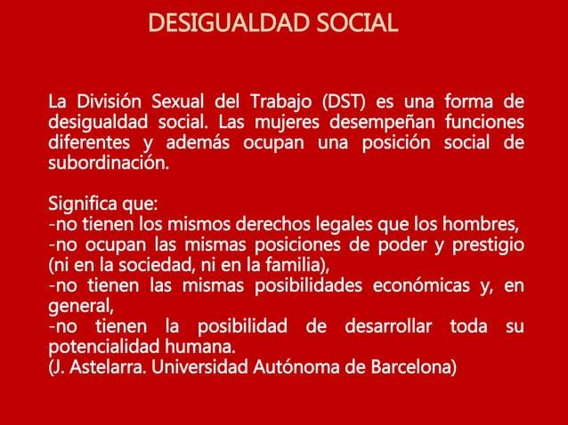 DESIGUALDAD SOCIAL La División Sexual del Trabajo (DST) es una forma de desigualdad social. Las mujeres desempeñan funcion...