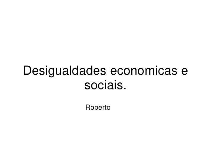 Desigualdades economicas e           sociais.          Roberto