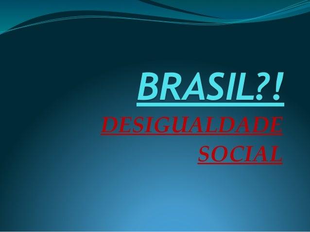 BRASIL?! DESIGUALDADE SOCIAL