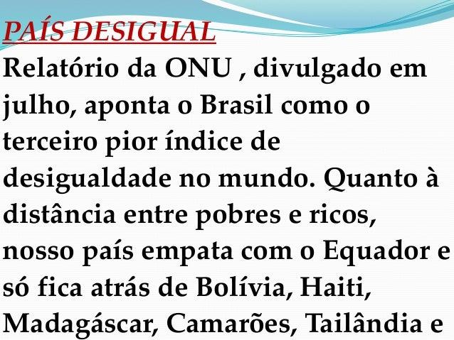 PAÍS DESIGUAL Relatório da ONU , divulgado em julho, aponta o Brasil como o terceiro pior índice de desigualdade no mundo....