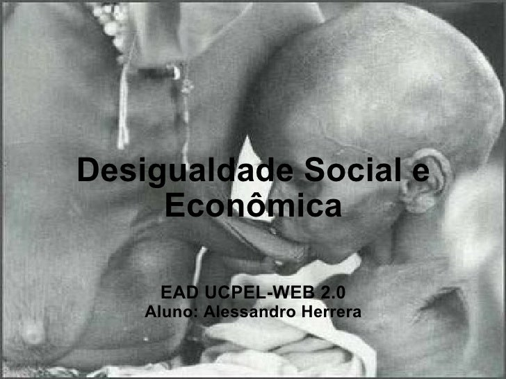 Desigualdade Social e Econômica  EAD UCPEL-WEB 2.0 Aluno: Alessandro Herrera