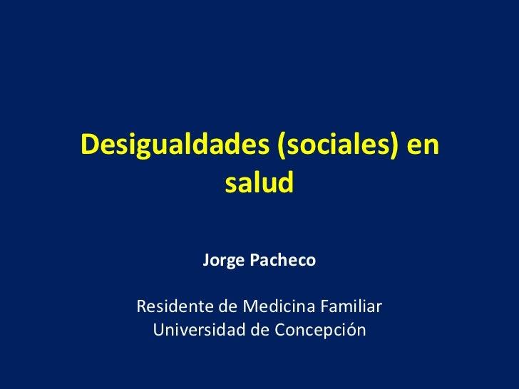 Desigualdades (sociales) en          salud            Jorge Pacheco    Residente de Medicina Familiar      Universidad de ...