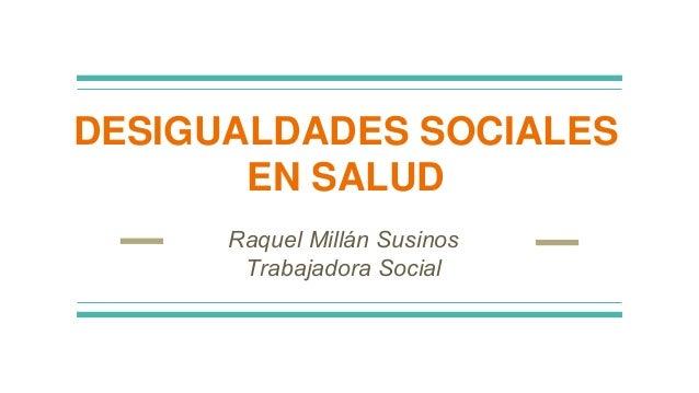 Raquel Millán Susinos Trabajadora Social DESIGUALDADES SOCIALES EN SALUD