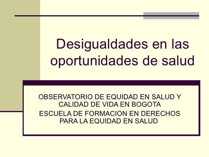 Desigualdades en las oportunidades de salud OBSERVATORIO DE EQUIDAD EN SALUD Y CALIDAD DE VIDA EN BOGOTA ESCUELA DE FORMAC...