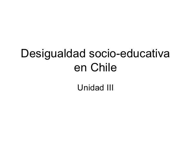Desigualdad socio-educativa         en Chile          Unidad III
