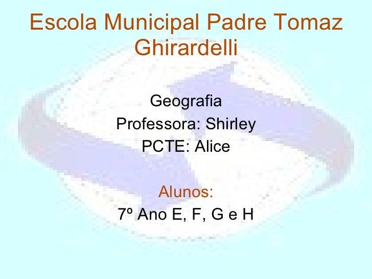 Escola Municipal Padre Tomaz Ghirardelli Geografia Professora: Shirley PCTE: Alice Alunos: 7º Ano E, F, G e H