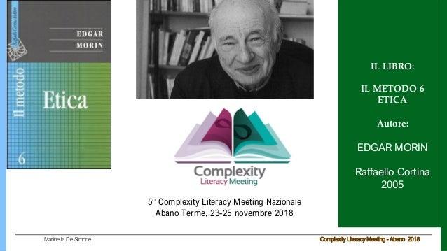 Complexity Literacy Meeting - Abano 2018Marinella De Simone IL LIBRO: IL METODO 6 ETICA Autore: EDGAR MORIN Raffaello Cort...