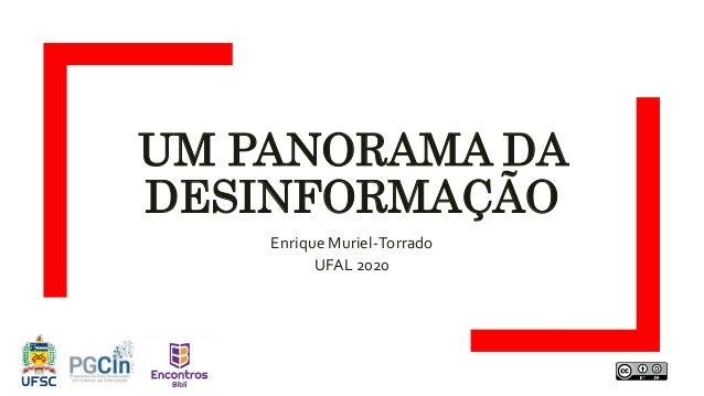 UM PANORAMA DA DESINFORMAÇÃO Enrique Muriel-Torrado UFAL 2020