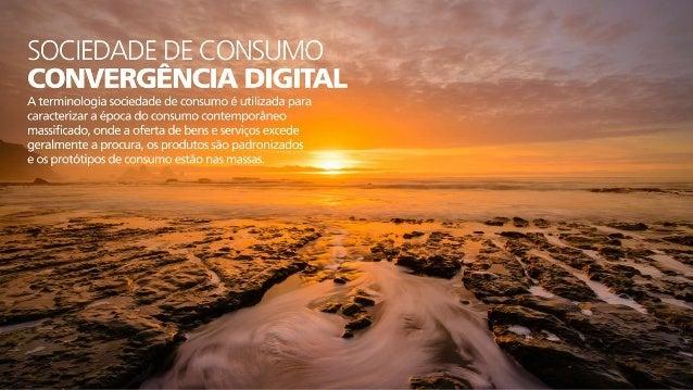 SOCIEDADEADE CONSUMO CONVERGENCIA DHGETAL  A terminologia sociedade de consumo é utilizada para caracterizar a época do co...