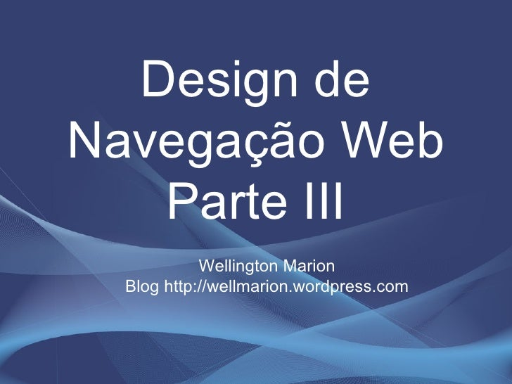 <ul><li>Design de Navegação Web Parte III </li></ul>Wellington Marion Blog http://wellmarion.wordpress.com